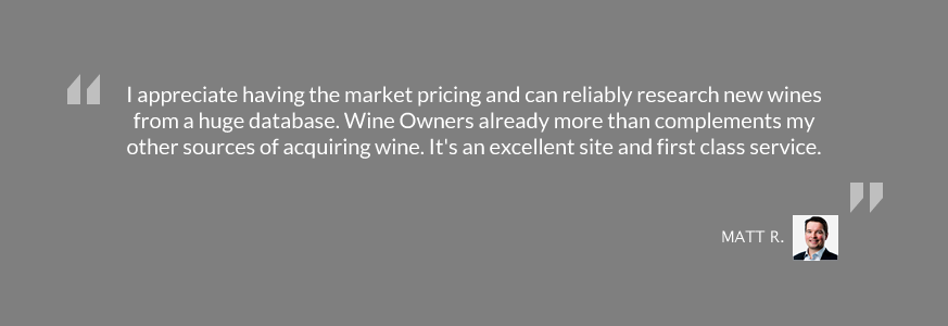 I appreciate having the market pricing and can reliably research new wines from a huge database. Wine Owners already more than complements my other sources of acquiring wine. It's an excellent site and first class service.